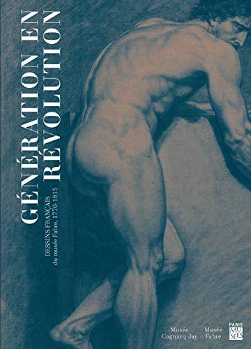 GÉNÉRATION EN REVOLUTION. DESSINS DU MUSÉE FABRE 1770-1815 - MICHEL HILAIRE ET ANNICK LEMOINE