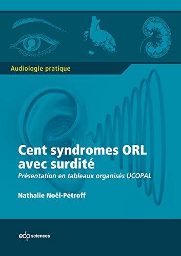Cent syndromes ORL avec surdité : Présentation en tableaux organisés UCOPAL: ...