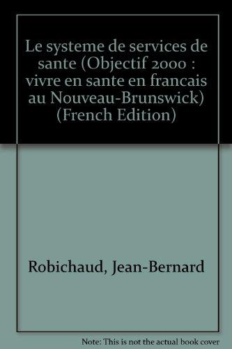 Le systeme de services de sante (Objectif 2000 : vivre en sante en francais au Nouveau-Brunswick) (...