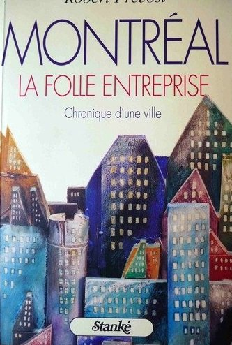 Montréal, La Folle Entreprise, Chronique D'une Ville: Robert PRÉVOST