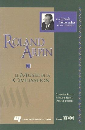 Roland Arpin, et le Musee de la: Sicotte, Genevieve;Seguin, Francine;Lapierre,