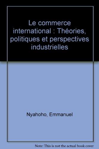 Le commerce international: Theories, politiques et perspectives: Nyahoho, Emmanuel