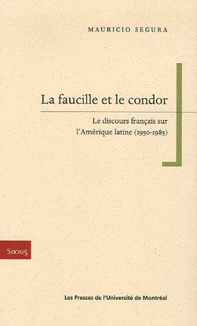 FAUCILLE ET LE CONDOR (LA) : LE DISCOURS FRANÇAIS SUR L'AMÉRIQUE LATINE 1950-...