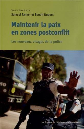 Maintenir la paix en zones postconflit : Les nouveaux visages de la police: Benoît Dupont, Samuel ...