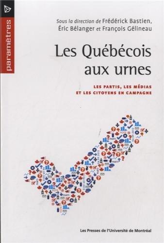 Les Québécois aux urnes : Les partis, les médias et les citoyens en campagne: ...