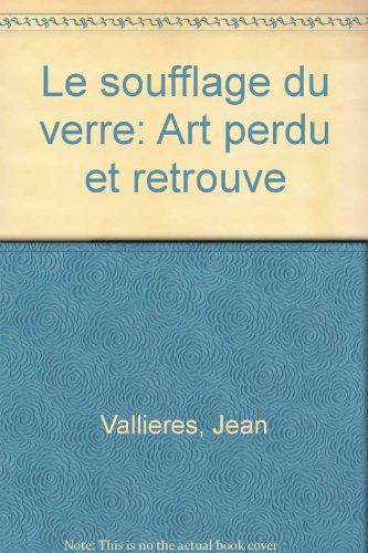 SOUFFLAGE DU VERRE (LE) : ART PERDU ET RETROUVÉ: VALLI�RES JEAN