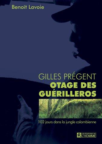 Gilles Pregent, Otage des Guerilleros: 102 jours dans la jungle Colombienne: Lavoie, Benoit