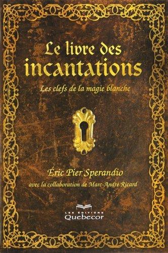 9782764013281: Livre des incantations (Le) - 2e édition: Clefs de la magie blanche (Les)