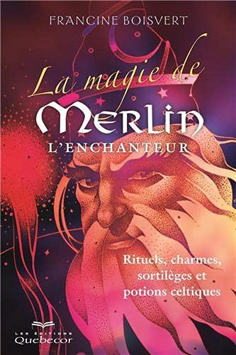 La magie de Merlin l'enchanteur: Boisvert, Francine