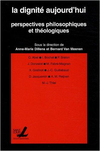 La dignité aujourd'hui : Perspectives philosophiques et théologiques: Dillens, ...