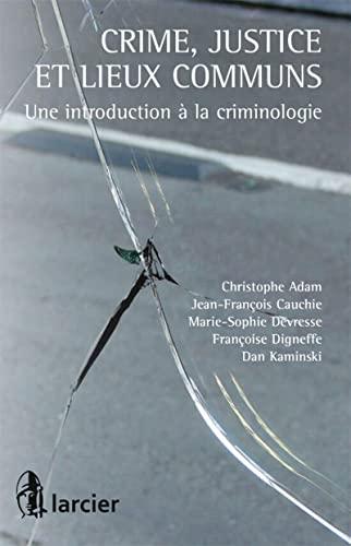 Crime, Justice et Lieux Communs. une Introduction a la Criminologie: Christophe Adam, Dan Kaminski,...