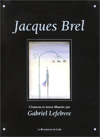 Jacques Brel: chansons, poèmes, textes illustrés (9782804605629) by Jacques Brel; Gabriel Lefebvre