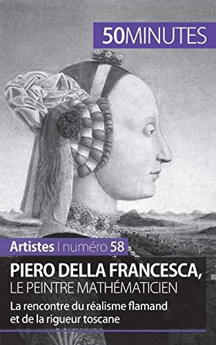 9782806258359: Piero Della Francesca, le peintre math�maticien: La rencontre du r�alisme flamand et de la rigueur toscane