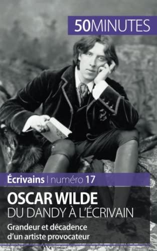9782806262776: Oscar Wilde, du dandy à l'écrivain: Grandeur et décadence d'un artiste provocateur (French Edition)