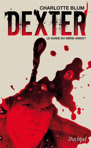 Dexter, le guide du série-addict (Arts, littérature et spectacle) - Charlotte Blum