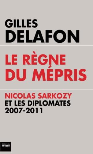 9782810004706: Le r�gne du m�pris : Nicolas Sarkozy et les diplomates, 2007-2011
