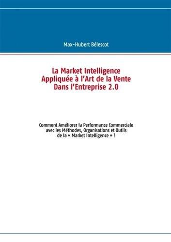 9782810625512: La market intelligence appliquée à l'art de la vente dans l'entreprise 2.0 : Comment améliorer la performance commerciale avec les méthodes, organisations et outils de la « Market Intelligence » ?