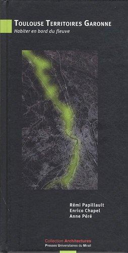 Toulouse Territoires Garonne : Habiter en bord du fleuve: Anne P�r�, Enrico Chapel, R�mi Papillault