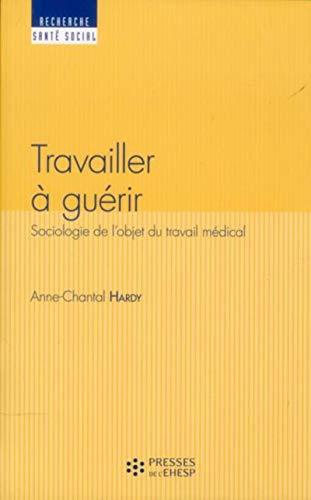 Travailler a guerir Sociologie du travail medical: Hardy Dubernet Anne Chantal