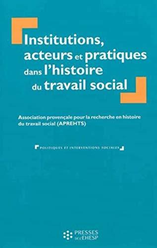 Institutions acteurs et pratiques dans l histoire du travail social: APREHTS