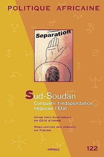 POLITIQUE AFRICAINE N-122. Sud-Soudan, conquérir l'indépendance, négocier: David Ambrosetti; Collectif