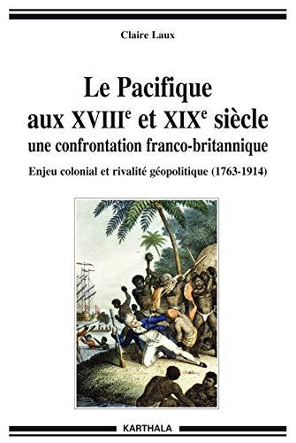 9782811105365: Le pacifique aux XVIIIe et XIXe siècle. Une confrontation franco-britannique. Enjeu colonial et rivalité géopolitique (1763-1914)