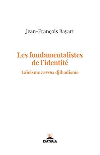 Les Fondamentalistes de l'Identité. Laicisme Versus Djihadisme: Bayart Jean-François