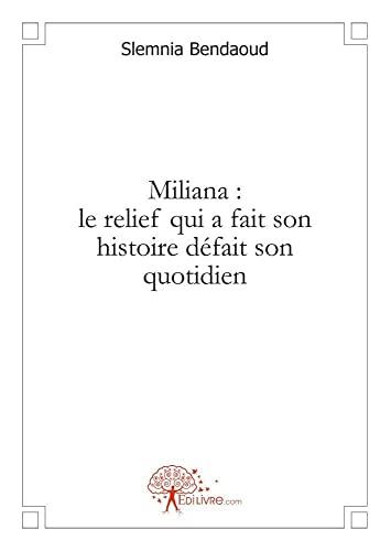 9782812112164: Miliana : le Relief Qui a Fait Son Histoire Defait Son Quotidien