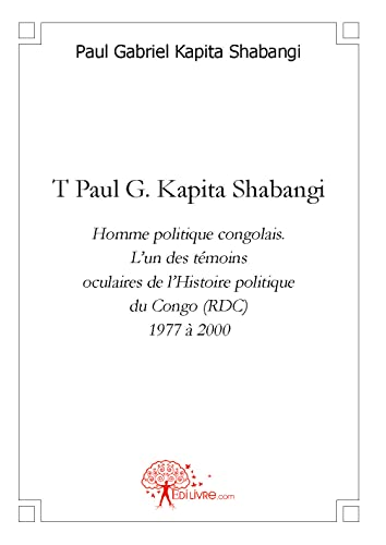 9782812124563: T Paul G. Kapita Shabangi. Homme Politique Congolais. l'un des Témoins Oculaires de l'Histoire Polit (French Edition)