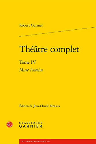 Théâtre complet : Tome 4, Marc Antoine: Robert Garnier