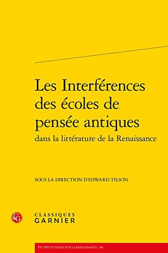 Les interferences des ecoles de pensee antiques dans la litterature de la renaissance: Classiques ...
