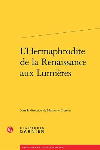 L' Hermaphrodite de la Renaissance aux Lumieres: Classiques Garnier