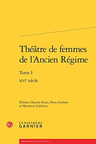 Theatre Femmes l Ancien Regime Tome I - Xvie Siecle: Evain, Aurore, Perry Gethner and Henriette ...