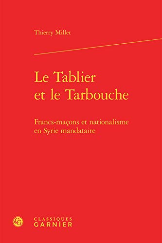 Tablier Tarbouche - Francs-Macons Nationalisme en Syrie Mandataire: Thierry Millet