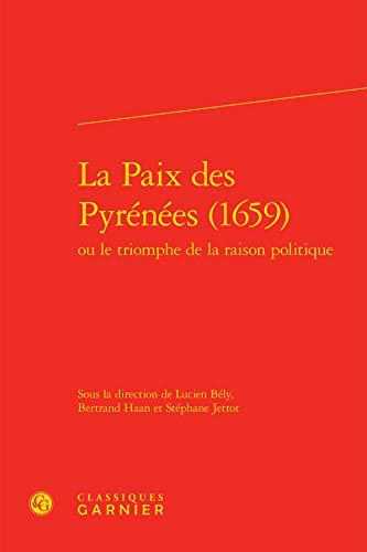 La paix des pyrénées (1659) : Ou le triomphe de la raison politique (Histoire des ...