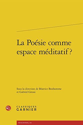 La poésie comme espace méditatif ?: Classiques Garnier