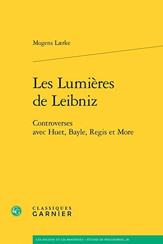 Les Lumières de Leibniz : Controverses avec Huet, Bayle, Regis et More: Lærke, Mogens
