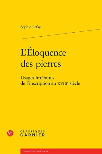 L Eloquence Pierres - Usages Litteraires l Inscription au Xviiie Siecle: Lefay Sophie