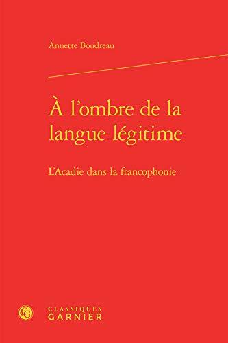 9782812459764: A l'ombre de la langue légitime : L'Acadie dans la francophonie