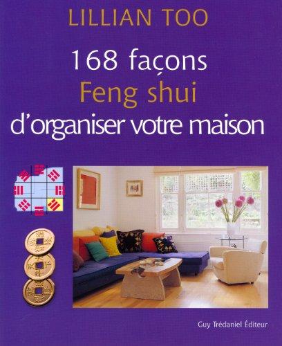 168 FAÇONS FENG SHUI D'ORGANISER VOTRE MAISON: TOO LILLIAN