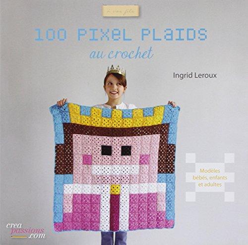 100 pixels plaids au crochet faciles à: Ingrid Leroux