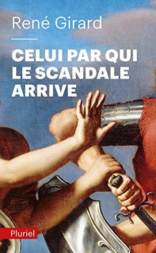 Celui par qui le scandale arrive -: René Girard