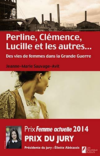 Perline, Clémence, Lucille et les autres... Des vies de femme dans la Grande Guerre.: ...