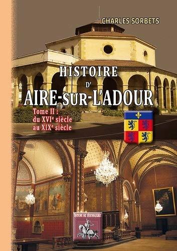 9782824005171: Histoire d'Aire sur l'Adour : Tome 2, Du XVIeme au XIXe si�cle