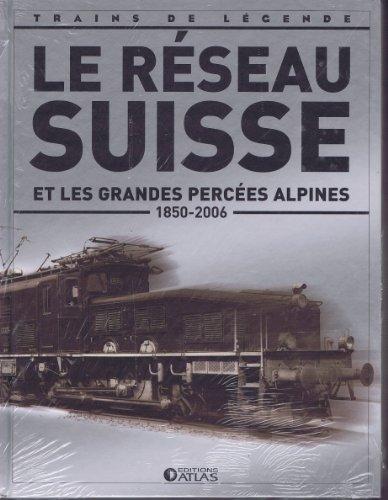 9782830221558: Le Réseau Suisse et les grandes percées alpines ( 1850 - 2006 ) [ Coll. Trains de légende ]