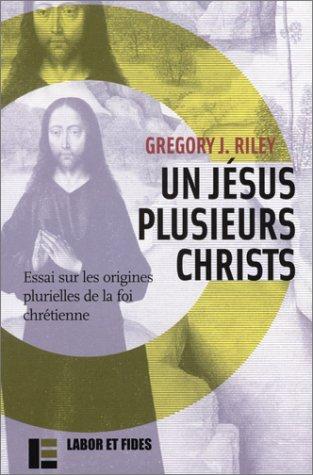 Un Jésus plusieurs christs : Essais sur les origines plurielles de la foi chrétienne:...