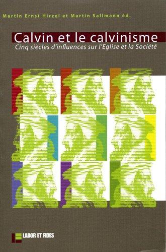 Calvin et le calvinisme : Cinq siècles d'influences sur l'Eglise et la Soci&eacute...