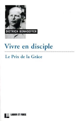 Vivre en disciple : Le prix de la grâce: Dietrich Bonhoeffer
