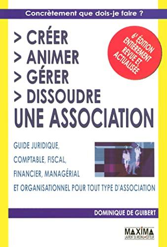 9782840014782: Cr�er, animer, g�rer, dissoudre une association : Guide juridique, comptable, fiscal, financier, manag�rial et organisationnel pour tout type d'association