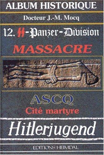 La 12.SS Panzer-Division: Massacre ASCQ, Cite Martyre (Album Historique) (French Edition): ...